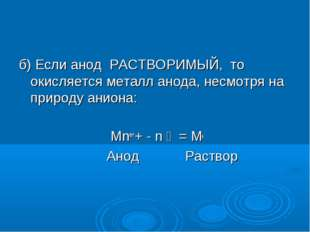 б) Если анод РАСТВОРИМЫЙ, то окисляется металл анода, несмотря на природу ани