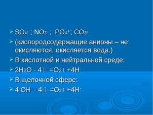 SO4 2- ; NO3- ; PO 43- ; СO32- (кислородсодержащие анионы – не окисляются, ок