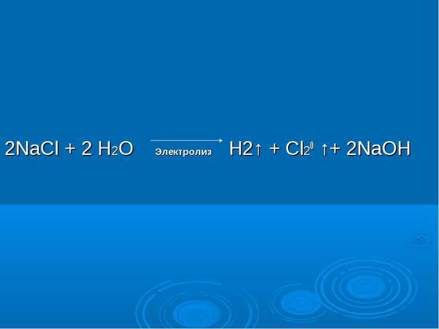 2NaCl + 2 Н2О Электролиз Н2↑ + Cl20 ↑+ 2NaOH