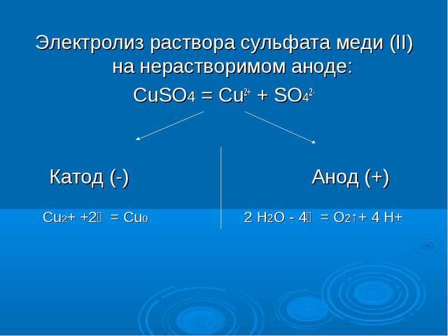 Электролиз раствора сульфата меди (II) на нерастворимом аноде: CuSO4 = Cu2+ +...