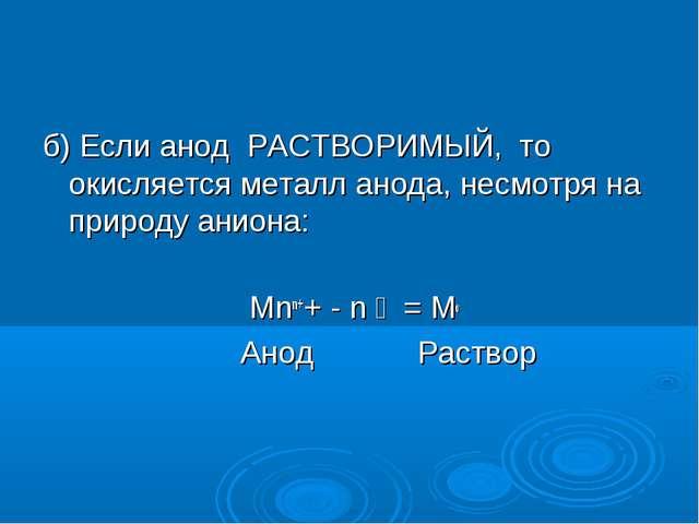 б) Если анод РАСТВОРИМЫЙ, то окисляется металл анода, несмотря на природу ани...