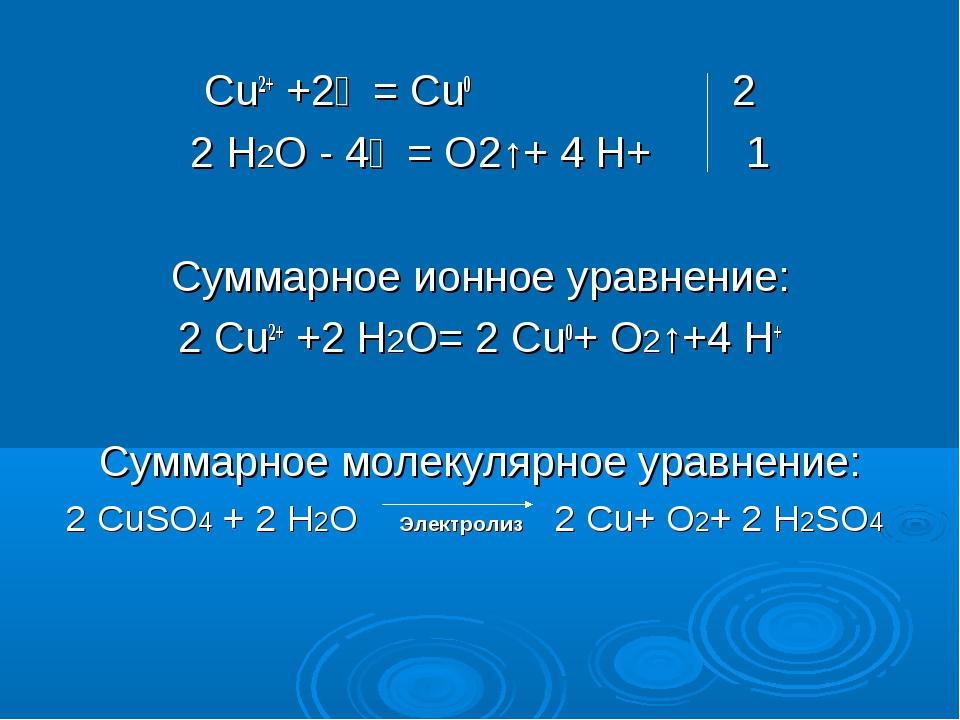 Cu2+ +2ẽ = Cu0 2 2 Н2О - 4ẽ = O2↑+ 4 H+ 1 Суммарное ионное уравнение: 2 Cu2+...