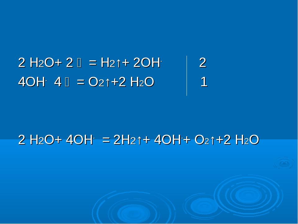 2 Н2О+ 2 ẽ = Н2↑+ 2ОН- 2 4ОН- 4 ẽ = О2↑+2 Н2О 1 2 Н2О+ 4ОН- = 2Н2↑+ 4ОН-+ О2...