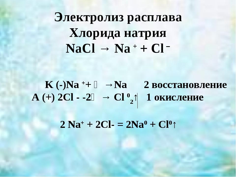 Электролиз расплава Хлорида натрия NaCl → Na + + Cl – K (-)Na ++ ẽ →Na 2 вос...