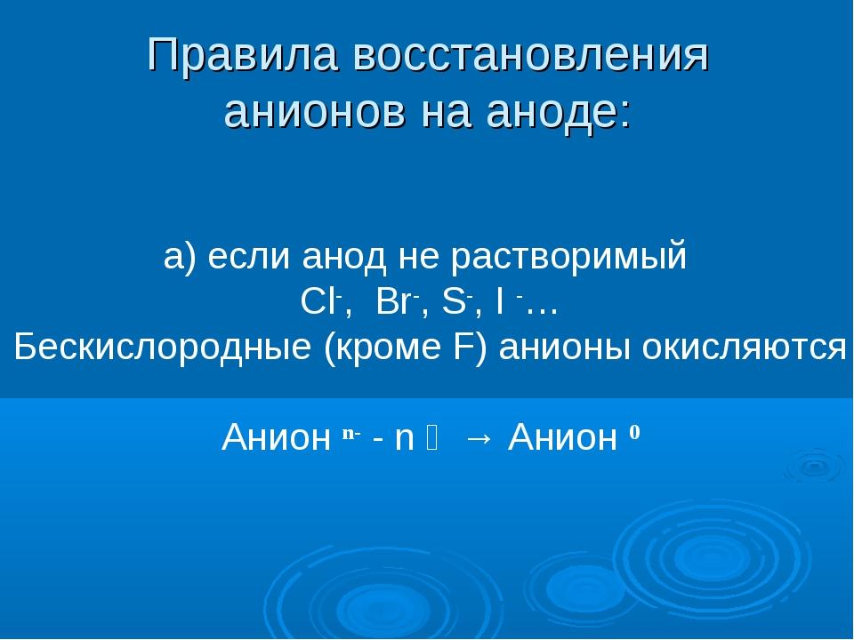 Правила восстановления анионов на аноде: a) если анод не растворимый Cl-, Br-...
