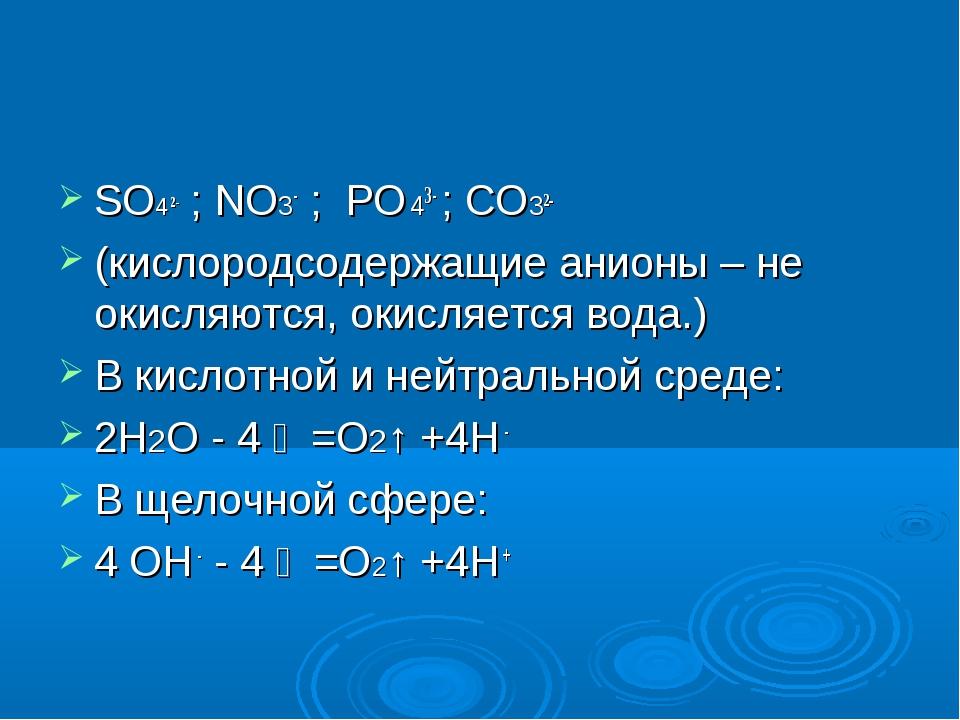 SO4 2- ; NO3- ; PO 43- ; СO32- (кислородсодержащие анионы – не окисляются, ок...