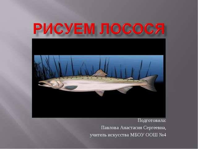 Подготовила: Павлова Анастасия Сергеевна, учитель искусства МБОУ ООШ №4