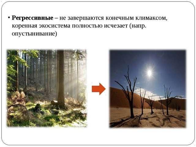 Регрессивные – не завершаются конечным климаксом, коренная экосистема полност...