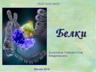 Белки Выполнила: Райкова Юлия Владимировна. ГБОУ СОШ №533 Москва 2013г.