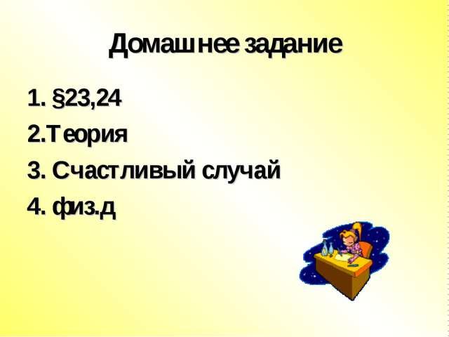 Домашнее задание 1. §23,24 2.Теория 3. Счастливый случай 4. физ.д