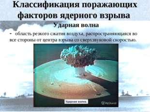 Классификация поражающих факторов ядерного взрыва Ударная волна - область рез