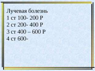 Лучевая болезнь 1 ст 100- 200 Р 2 ст 200- 400 Р 3 ст 400 – 600 Р 4 ст 600-