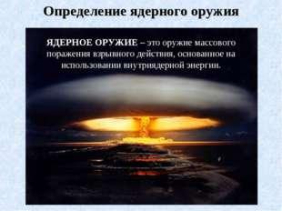 Определение ядерного оружия ЯДЕРНОЕ ОРУЖИЕ – это оружие массового поражения в