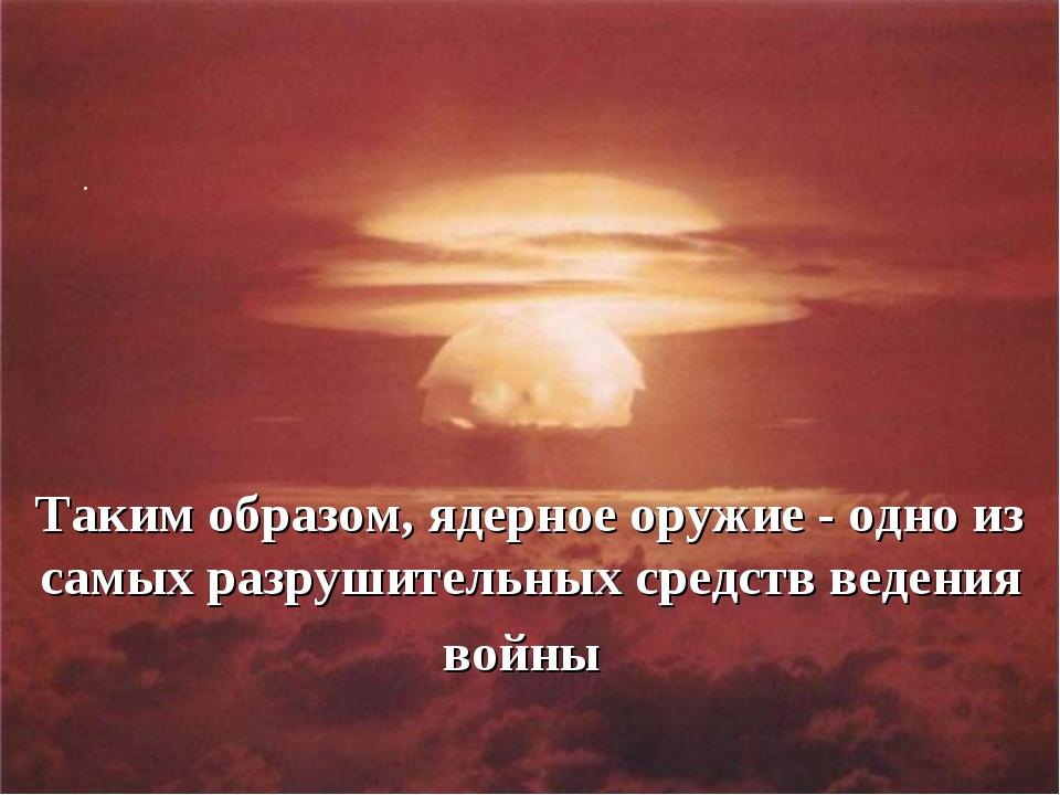 .  Таким образом, ядерное оружие - одно из самых разрушительных средств вед...