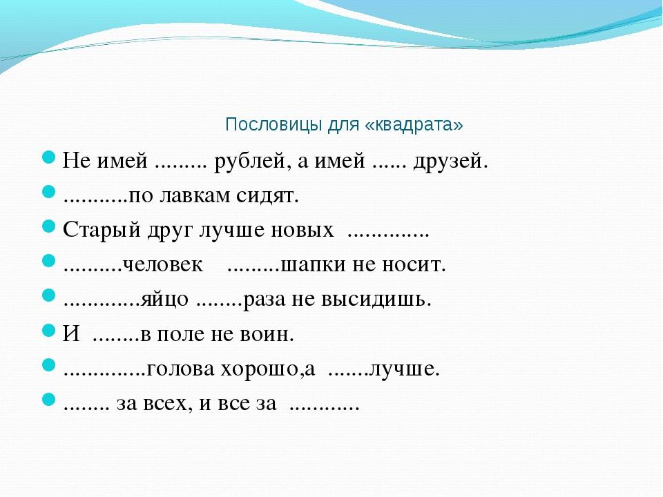 Пословицы для «квадрата» Не имей ......... рублей, а имей ...... друзей. ......