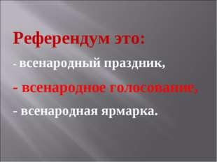 Референдум это: - всенародный праздник, - всенародное голосование, - всенарод