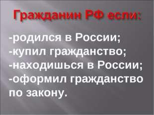 -родился в России; -купил гражданство; -находишься в России; -оформил граждан