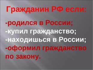 Гражданин РФ если: -родился в России; -купил гражданство; -находишься в Росси