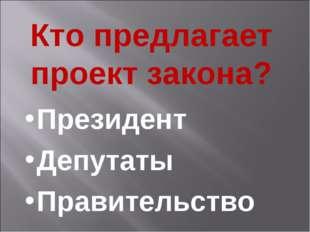 Кто предлагает проект закона? Президент Депутаты Правительство
