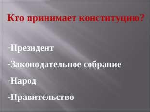 Кто принимает конституцию? Президент Законодательное собрание Народ Правитель