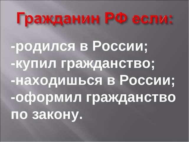 -родился в России; -купил гражданство; -находишься в России; -оформил граждан...