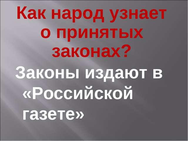 Как народ узнает о принятых законах? Законы издают в «Российской газете»