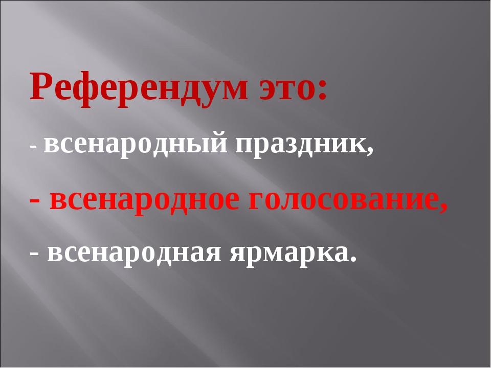 Референдум это: - всенародный праздник, - всенародное голосование, - всенарод...