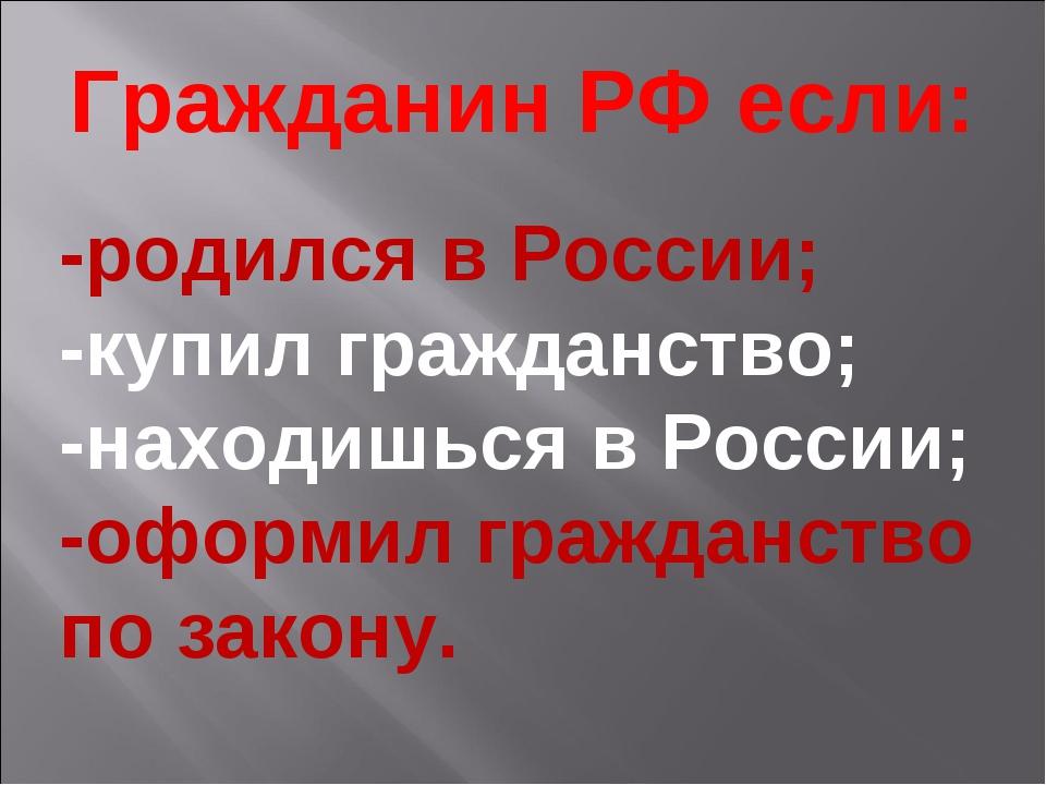 Гражданин РФ если: -родился в России; -купил гражданство; -находишься в Росси...
