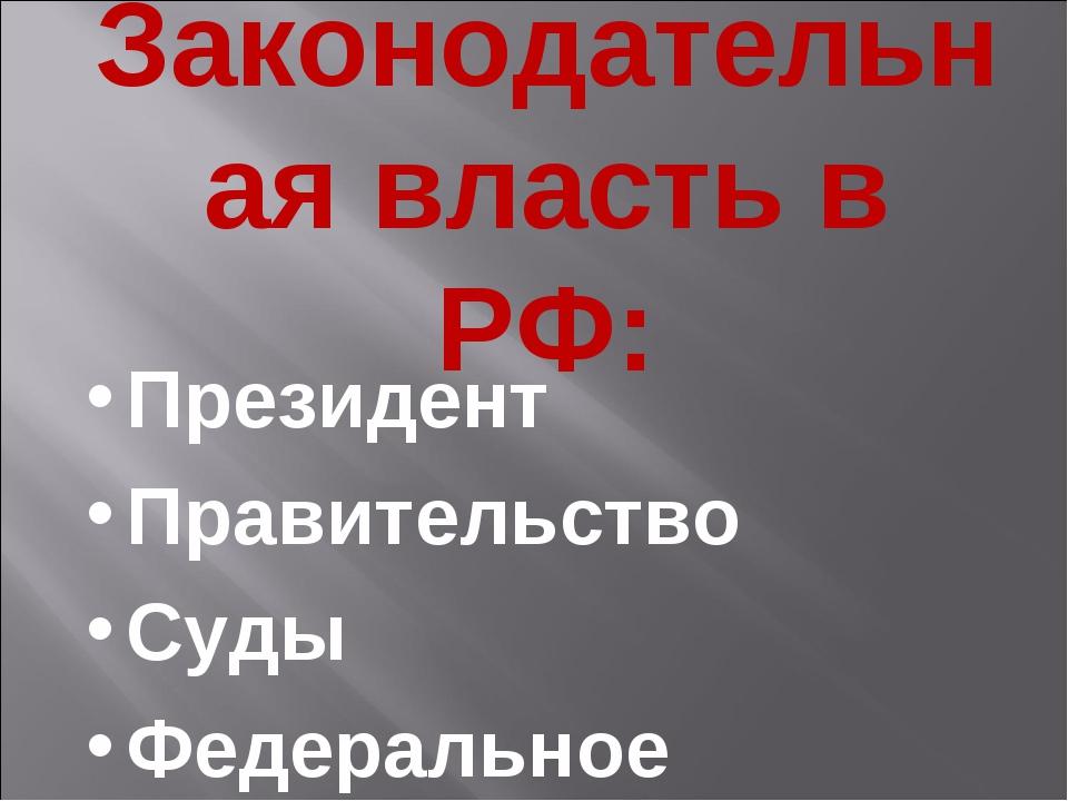 Законодательная власть в РФ: Президент Правительство Суды Федеральное собрание
