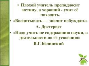 Плохой учитель преподносит истину, а хороший - учит её находить. «Воспитывать