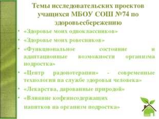 Темы исследовательских проектов учащихся МБОУ СОШ №74 по здоровьесбережению «