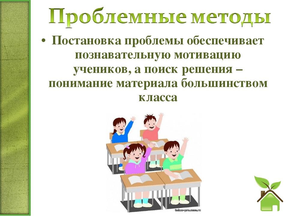 Постановка проблемы обеспечивает познавательную мотивацию учеников, а поиск р...