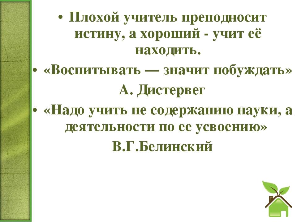 Плохой учитель преподносит истину, а хороший - учит её находить. «Воспитывать...