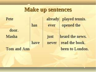 Make up sentences Pete already played tennis. has ever opened the door. Masha