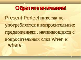 Обратите внимание! Present Perfect никогда не употребляется в вопросительных