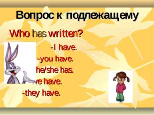 Вопрос к подлежащему Who has written? -I have. -you have. -he/she has. -we ha