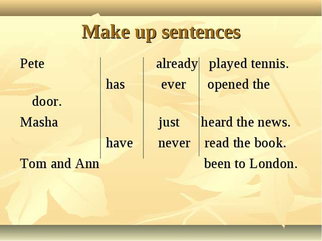 Make up sentences Pete already played tennis. has ever opened the door. Masha...