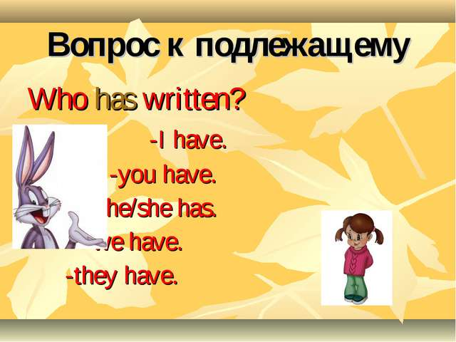 Вопрос к подлежащему Who has written? -I have. -you have. -he/she has. -we ha...