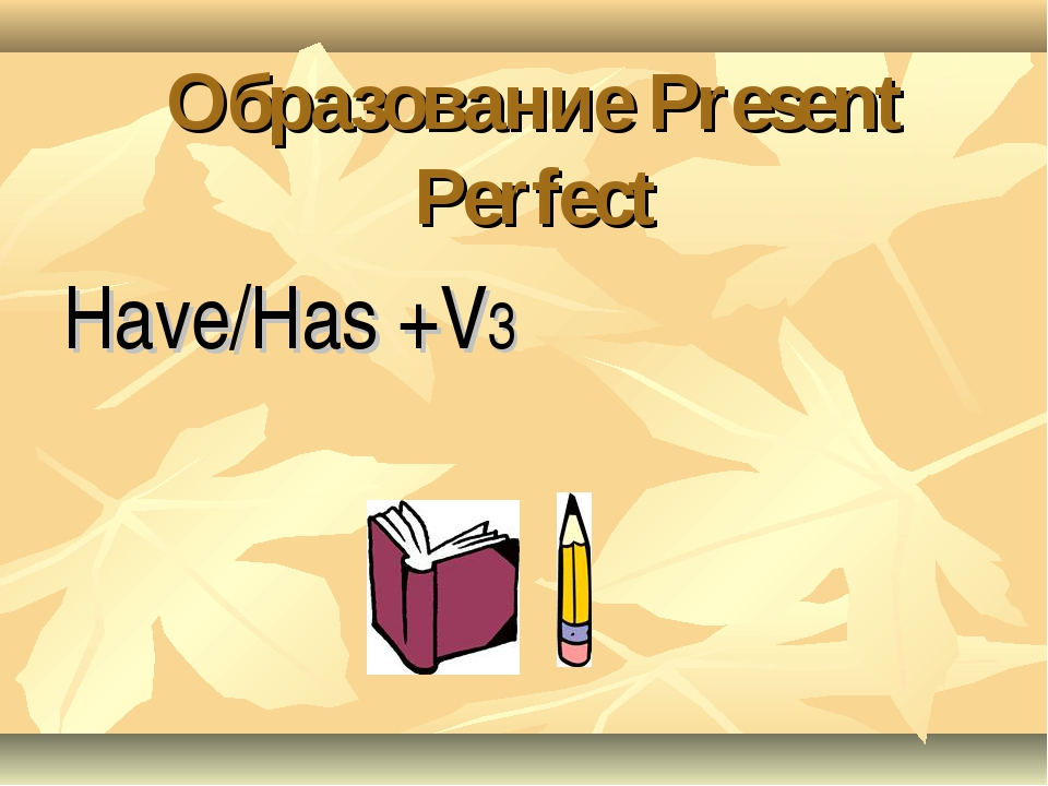 Образование Present Perfect Have/Has +V3