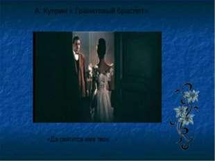 А. Куприн « Гранатовый браслет» «Да святится имя твое…»