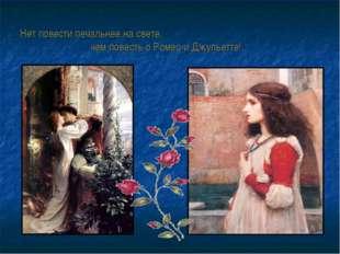 Нет повести печальнее на свете, чем повесть о Ромео и Джульетте!..