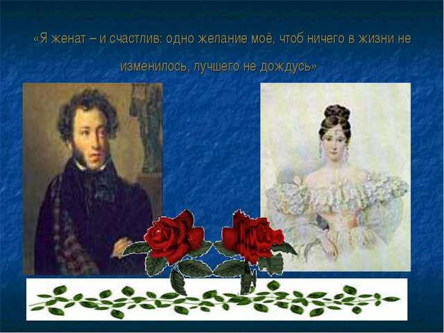 «Я женат – и счастлив: одно желание моё, чтоб ничего в жизни не изменилось, л...