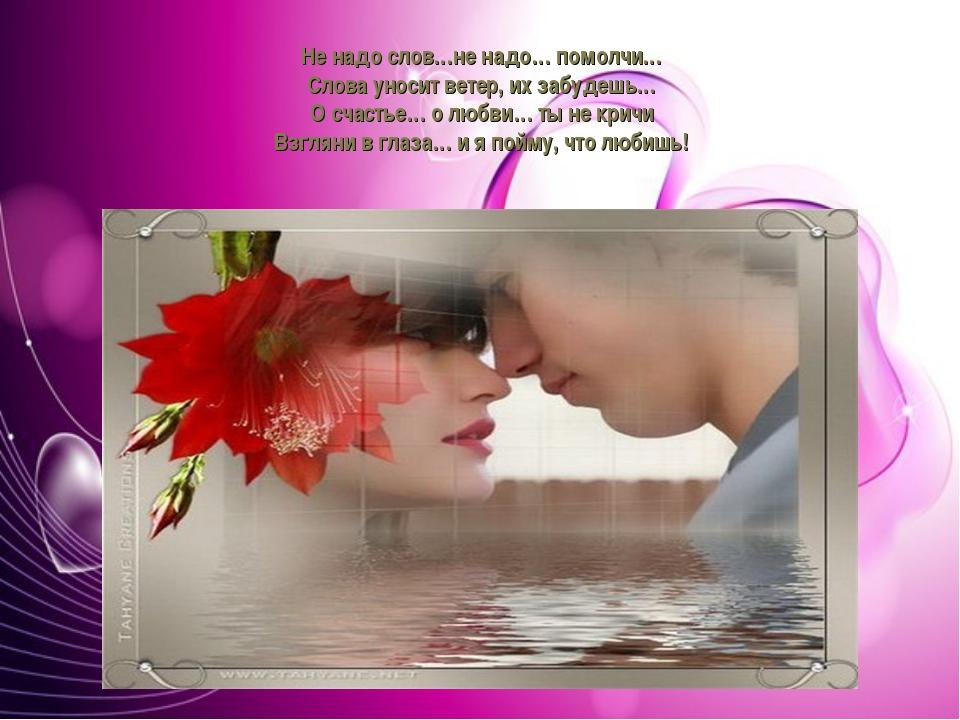 Не надо слов…не надо… помолчи… слова уносит ветер, их забудешь… О счастье… о...