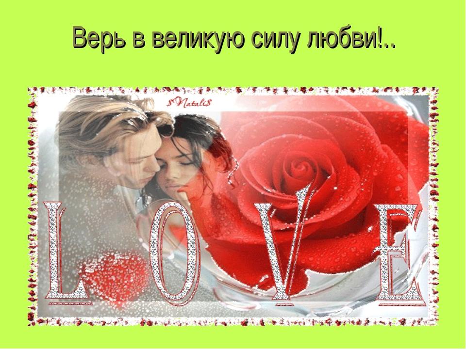Верь в великую силу любви!..