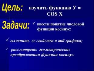 изучить функцию У = COS X выяснить ее свойства и вид графика; рассмотреть гео