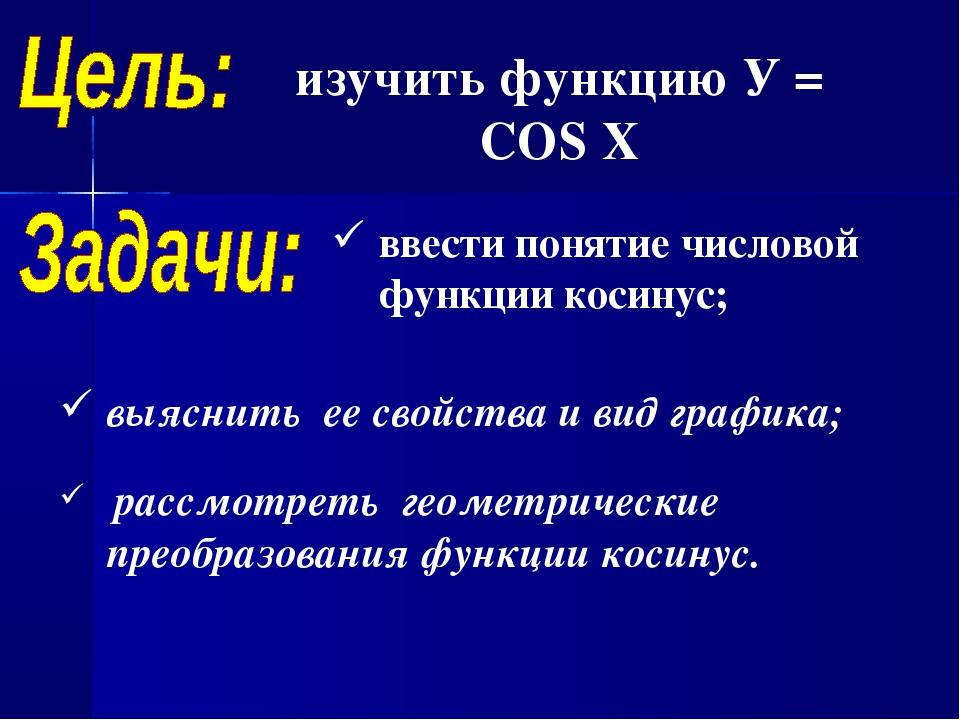 изучить функцию У = COS X выяснить ее свойства и вид графика; рассмотреть гео...