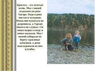 Красота – это золотая осень. Мы с мамой отдыхаем на реке Ангаре. Вода в реке