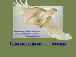 Самые, самые … птицы Выполнила: учитель биологии ГБОУ СОШ №1355 г.Москвы Боль