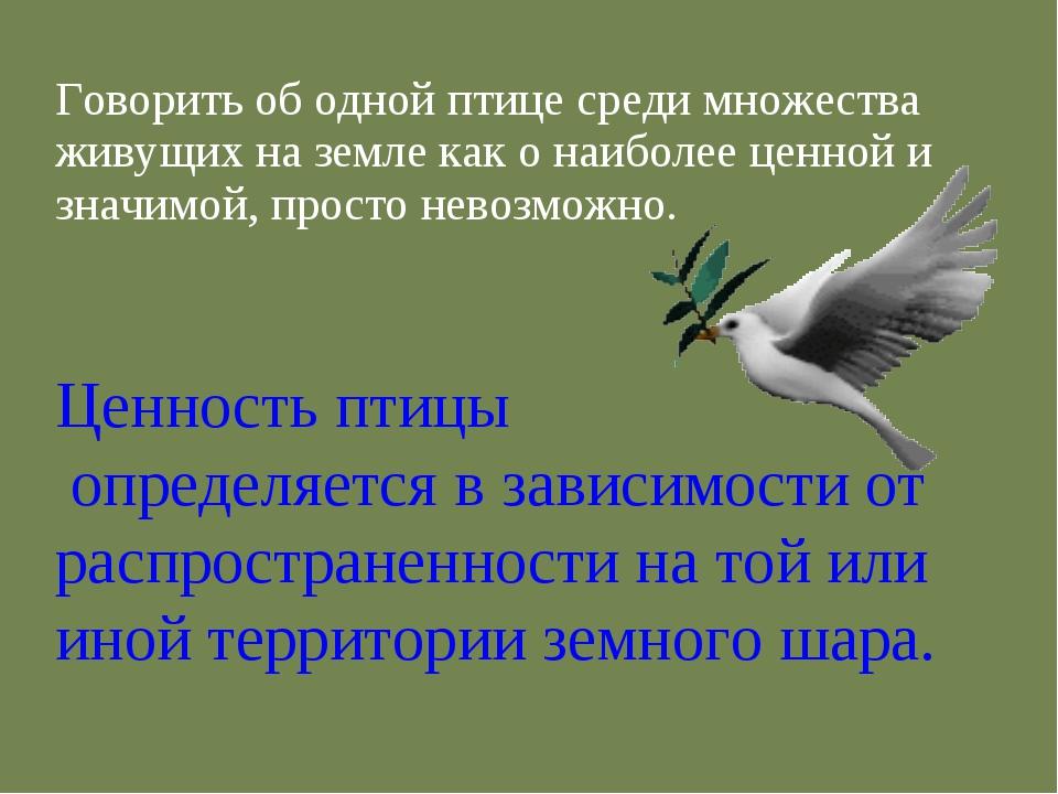 Говорить об одной птице среди множества живущих на земле как о наиболее ценно...