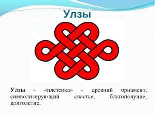 Улзы Улзы - «плетенка» - древний орнамент, символизирующий счастье, благополу